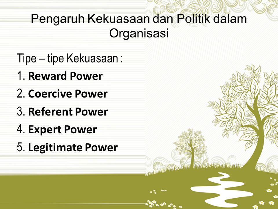 Pengaruh Kekuasaan dan Politik dalam Organisasi Tipe – tipe Kekuasaan : 1. Reward Power 2. Coercive Power 3. Referent Power 4. Expert Power 5. Legitim