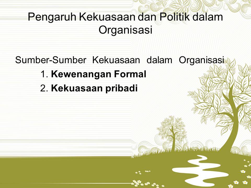 Pengaruh Kekuasaan dan Politik dalam Organisasi Sumber-Sumber Kekuasaan dalam Organisasi 1. Kewenangan Formal 2. Kekuasaan pribadi