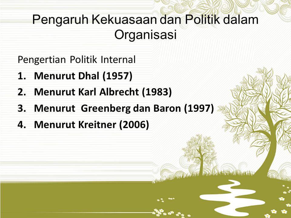 Pengaruh Kekuasaan dan Politik dalam Organisasi Pengertian Politik Internal 1.Menurut Dhal (1957) 2.Menurut Karl Albrecht (1983) 3.Menurut Greenberg d