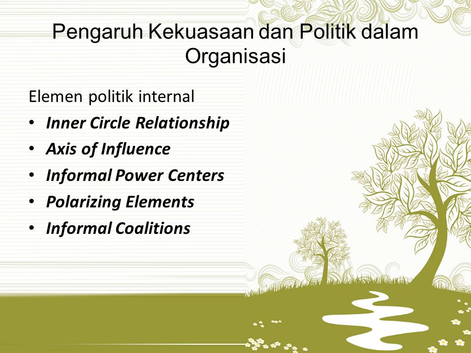 Pengaruh Kekuasaan dan Politik dalam Organisasi Elemen politik internal Inner Circle Relationship Axis of Influence Informal Power Centers Polarizing Elements Informal Coalitions