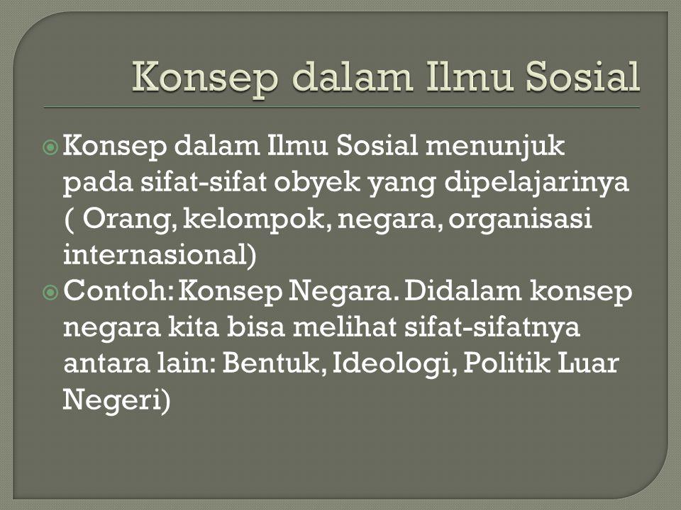  Konsep dalam Ilmu Sosial menunjuk pada sifat-sifat obyek yang dipelajarinya ( Orang, kelompok, negara, organisasi internasional)  Contoh: Konsep Ne