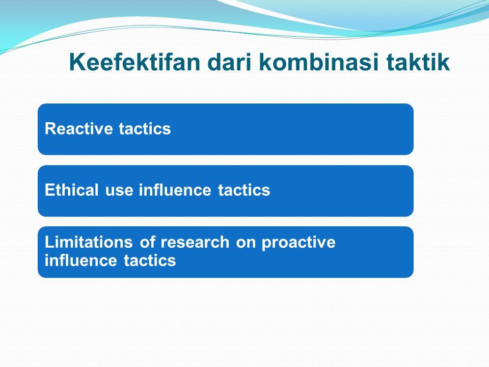 Reactive tacticsEthical use influence tactics Limitations of research on proactive influence tactics Keefektifan dari kombinasi taktik