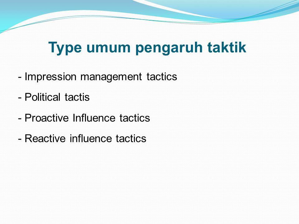 Type umum pengaruh taktik - Impression management tactics - Political tactis - Proactive Influence tactics - Reactive influence tactics