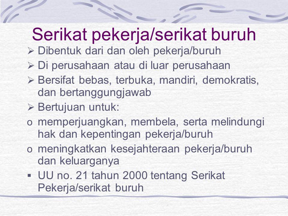Serikat pekerja/serikat buruh  Dibentuk dari dan oleh pekerja/buruh  Di perusahaan atau di luar perusahaan  Bersifat bebas, terbuka, mandiri, demok