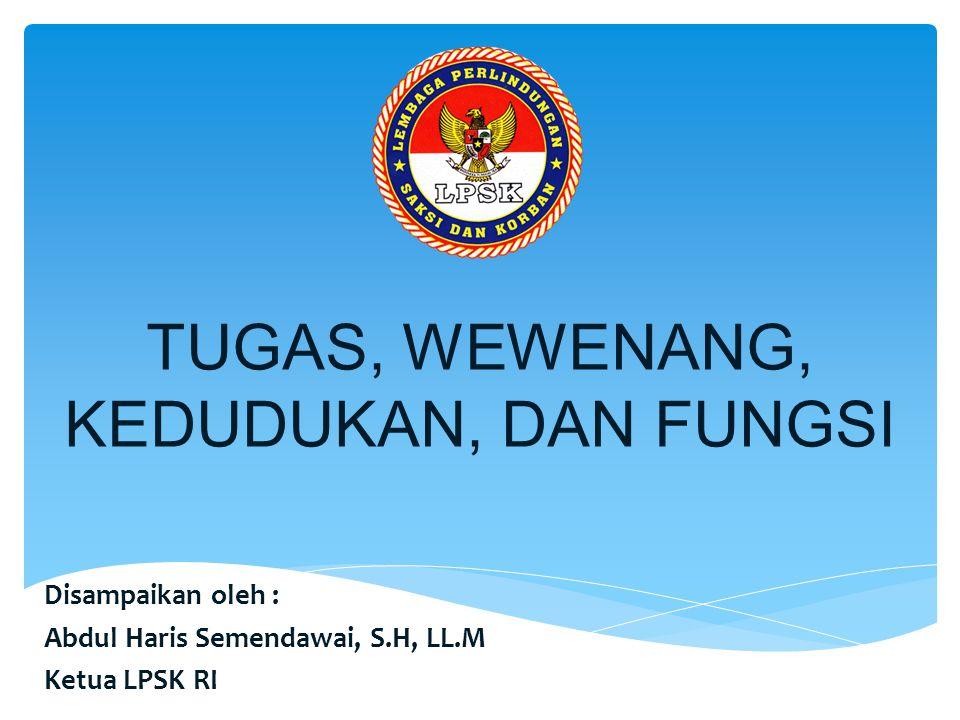 TUGAS, WEWENANG, KEDUDUKAN, DAN FUNGSI Disampaikan oleh : Abdul Haris Semendawai, S.H, LL.M Ketua LPSK RI