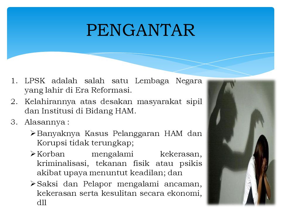 1.Mandat TAP MPR No VIII/2001 2.UU 13/2006 diundangkan Bulan Agustus 2006 3.Dimaksudkan untuk : a.Melengkapi KUHAP dengan mengakui hak-hak Saksi dan Korban  equality before the law b.Perlindungan terhadap Saksi dan Korban c.Pemenuhan hak-hak Saksi dan Korban d.Mendorong Partisipasi Masyarakat dalam Pencegahan dan Pemberantasan tindak-pidana serius LAHIRNYA UNDANG-UNDANG 13/2006 TENTANG PERLINDUNGAN SAKSI DAN KORBAN