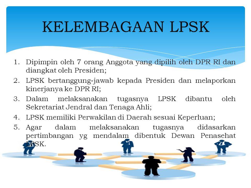 1.Dipimpin oleh 7 orang Anggota yang dipilih oleh DPR RI dan diangkat oleh Presiden; 2.LPSK bertanggung-jawab kepada Presiden dan melaporkan kinerjanya ke DPR RI; 3.Dalam melaksanakan tugasnya LPSK dibantu oleh Sekretariat Jendral dan Tenaga Ahli; 4.LPSK memiliki Perwakilan di Daerah sesuai Keperluan; 5.Agar dalam melaksanakan tugasnya didasarkan pertimbangan yg mendalam dibentuk Dewan Penasehat LPSK.