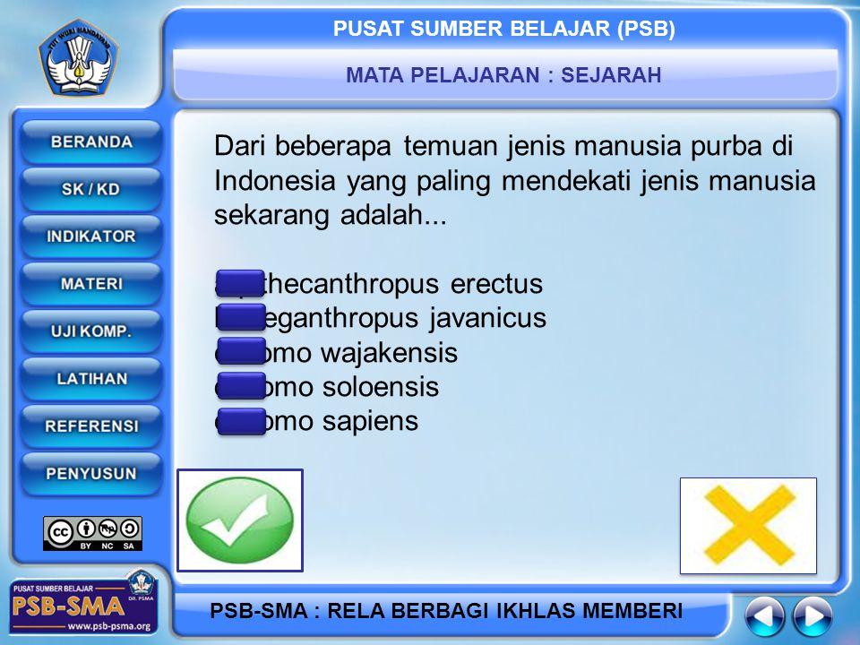 PUSAT SUMBER BELAJAR (PSB) MATA PELAJARAN : SEJARAH PSB-SMA : RELA BERBAGI IKHLAS MEMBERI Dari beberapa temuan jenis manusia purba di Indonesia yang paling mendekati jenis manusia sekarang adalah...