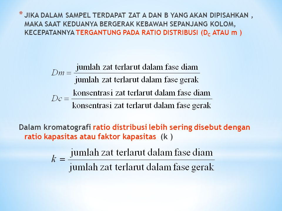 * JIKA DALAM SAMPEL TERDAPAT ZAT A DAN B YANG AKAN DIPISAHKAN, MAKA SAAT KEDUANYA BERGERAK KEBAWAH SEPANJANG KOLOM, KECEPATANNYA TERGANTUNG PADA RATIO DISTRIBUSI (D C ATAU m ) Dalam kromatografi ratio distribusi lebih sering disebut dengan ratio kapasitas atau faktor kapasitas (k )