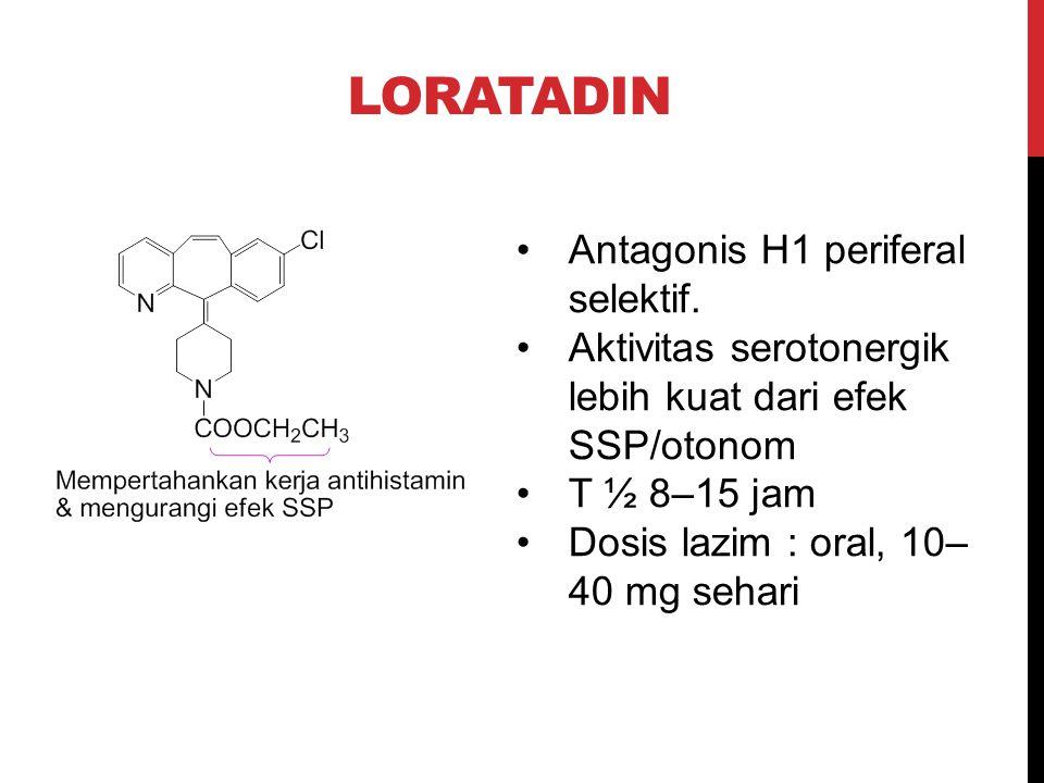 LORATADIN Antagonis H1 periferal selektif. Aktivitas serotonergik lebih kuat dari efek SSP/otonom T ½ 8–15 jam Dosis lazim : oral, 10– 40 mg sehari