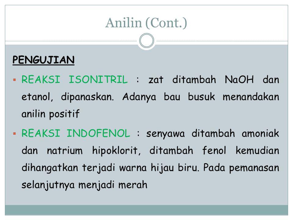 Anilin (Cont.) PENGUJIAN  REAKSI ISONITRIL : zat ditambah NaOH dan etanol, dipanaskan. Adanya bau busuk menandakan anilin positif  REAKSI INDOFENOL