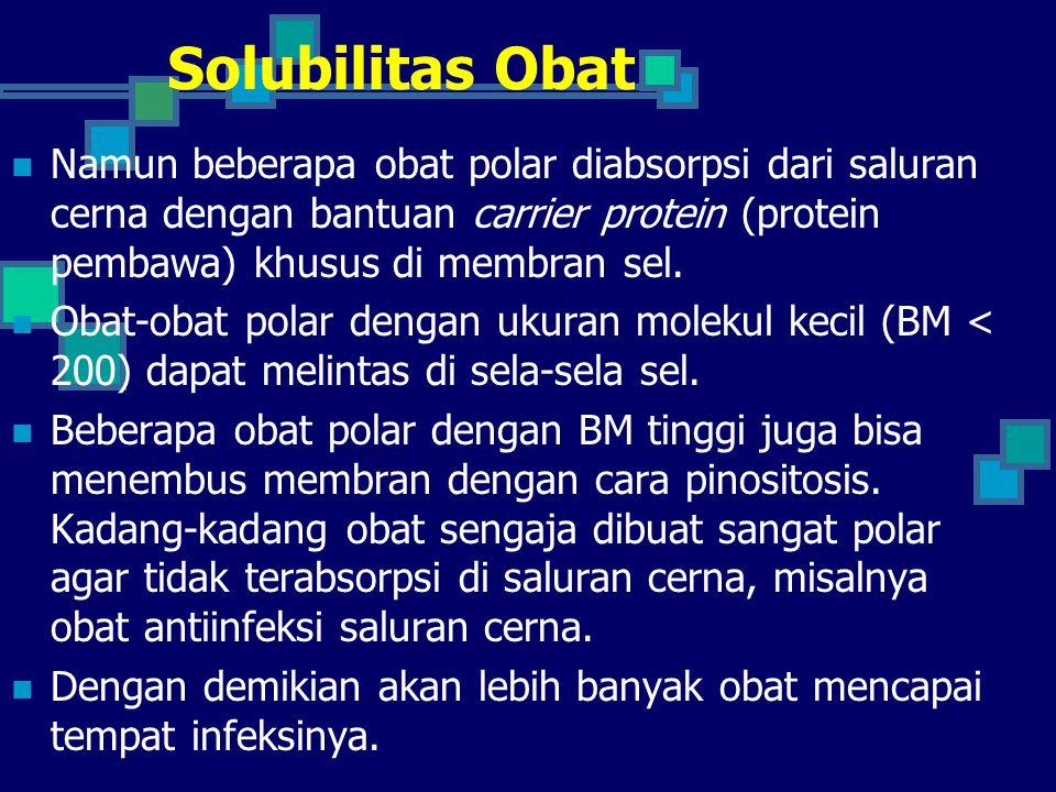 Solubilitas Obat Namun beberapa obat polar diabsorpsi dari saluran cerna dengan bantuan carrier protein (protein pembawa) khusus di membran sel. Obat-