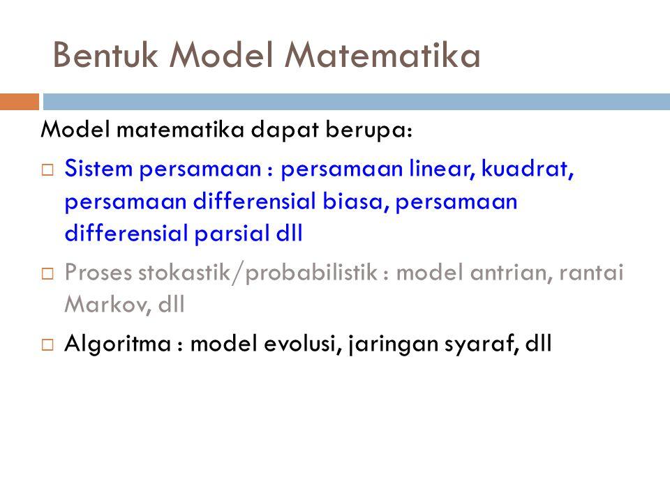 Bentuk Model Matematika Model matematika dapat berupa:  Sistem persamaan : persamaan linear, kuadrat, persamaan differensial biasa, persamaan differe