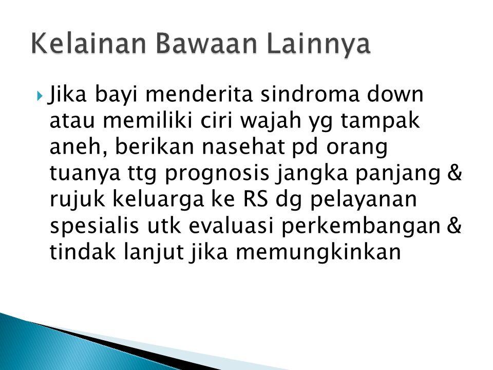  Jika bayi menderita sindroma down atau memiliki ciri wajah yg tampak aneh, berikan nasehat pd orang tuanya ttg prognosis jangka panjang & rujuk kelu
