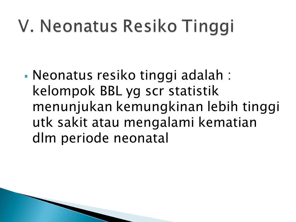  Neonatus resiko tinggi adalah : kelompok BBL yg scr statistik menunjukan kemungkinan lebih tinggi utk sakit atau mengalami kematian dlm periode neon