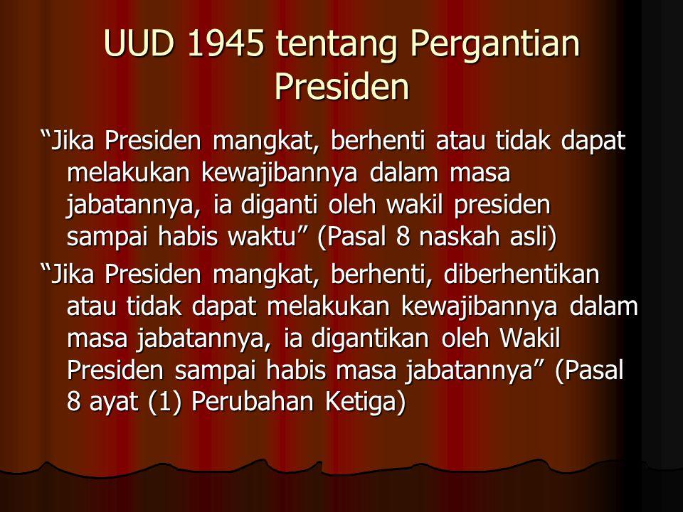 """UUD 1945 tentang Pergantian Presiden """"Jika Presiden mangkat, berhenti atau tidak dapat melakukan kewajibannya dalam masa jabatannya, ia diganti oleh w"""