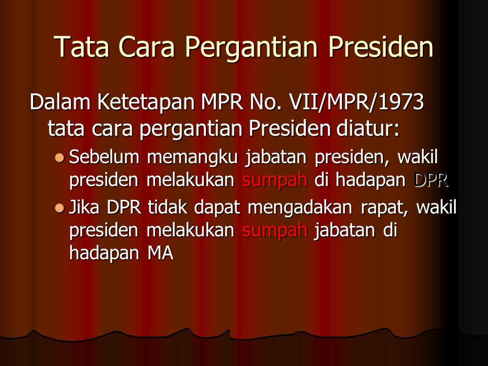 Tata Cara Pergantian Presiden Dalam Ketetapan MPR No. VII/MPR/1973 tata cara pergantian Presiden diatur: Sebelum memangku jabatan presiden, wakil pres