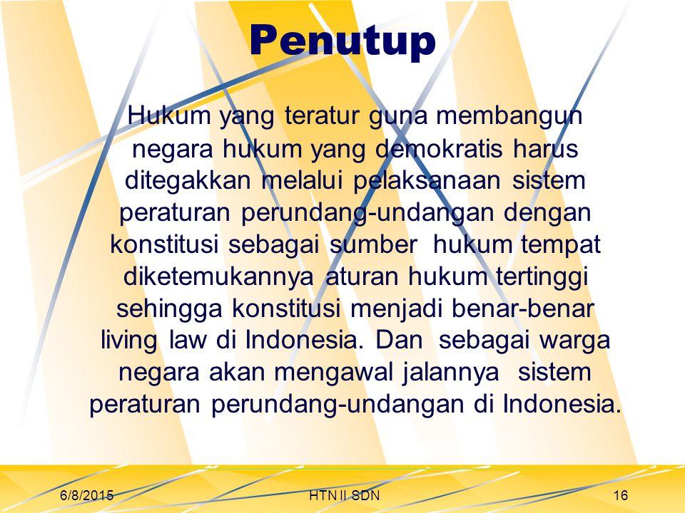 Penutup Hukum yang teratur guna membangun negara hukum yang demokratis harus ditegakkan melalui pelaksanaan sistem peraturan perundang-undangan dengan konstitusi sebagai sumber hukum tempat diketemukannya aturan hukum tertinggi sehingga konstitusi menjadi benar-benar living law di Indonesia.