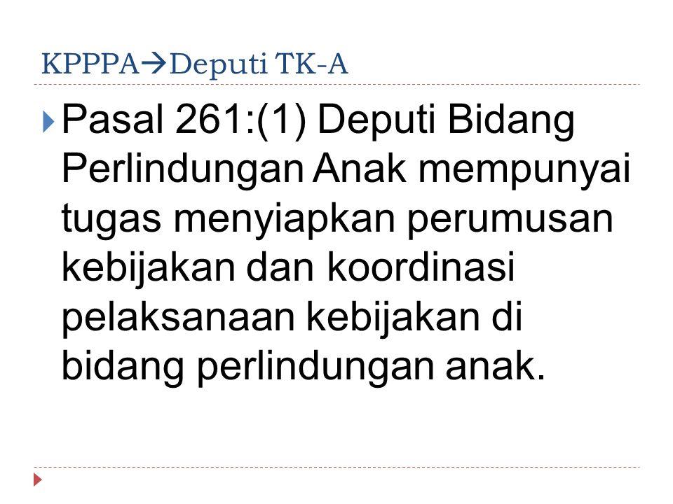 KPPPA  Deputi TK-A  Pasal 261:(1) Deputi Bidang Perlindungan Anak mempunyai tugas menyiapkan perumusan kebijakan dan koordinasi pelaksanaan kebijaka