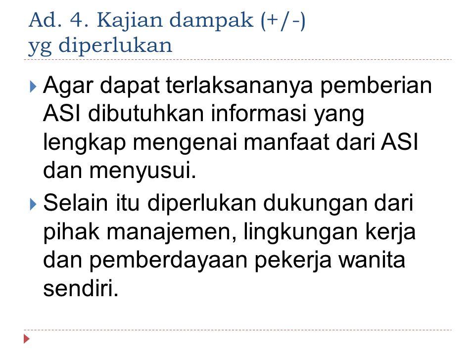 Ad. 4. Kajian dampak (+/-) yg diperlukan  Agar dapat terlaksananya pemberian ASI dibutuhkan informasi yang lengkap mengenai manfaat dari ASI dan meny