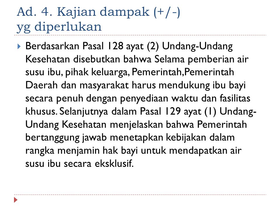 Ad. 4. Kajian dampak (+/-) yg diperlukan  Berdasarkan Pasal 128 ayat (2) Undang-Undang Kesehatan disebutkan bahwa Selama pemberian air susu ibu, piha