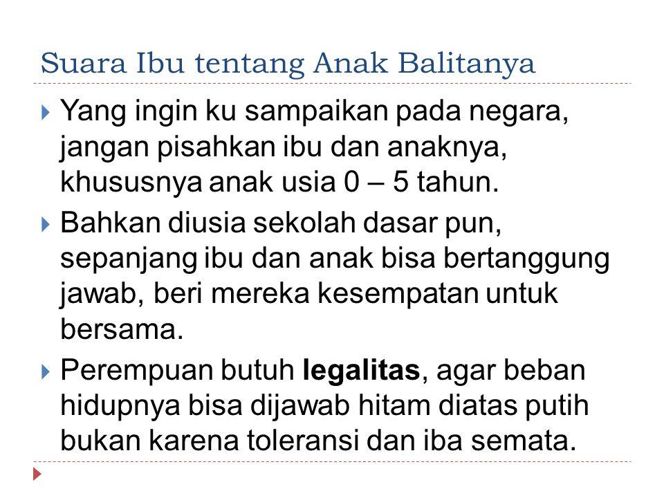 Suara Ibu tentang Anak Balitanya  Yang ingin ku sampaikan pada negara, jangan pisahkan ibu dan anaknya, khususnya anak usia 0 – 5 tahun.  Bahkan diu