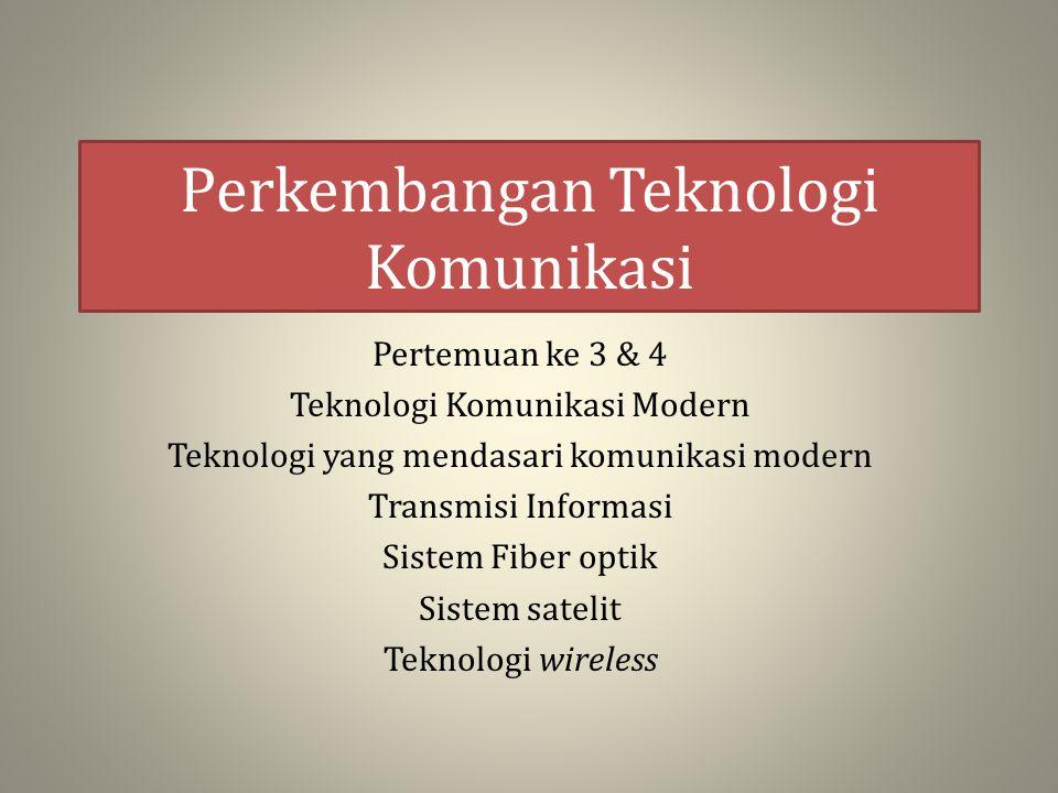 Perkembangan Teknologi Komunikasi Pertemuan ke 3 & 4 Teknologi Komunikasi Modern Teknologi yang mendasari komunikasi modern Transmisi Informasi Sistem
