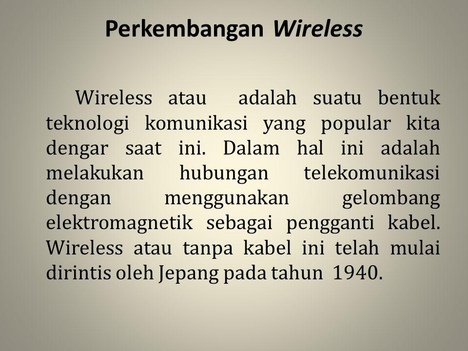 Perkembangan Wireless Wireless atau adalah suatu bentuk teknologi komunikasi yang popular kita dengar saat ini. Dalam hal ini adalah melakukan hubunga