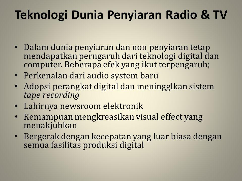 Teknologi Dunia Penyiaran Radio & TV Dalam dunia penyiaran dan non penyiaran tetap mendapatkan perngaruh dari teknologi digital dan computer. Beberapa