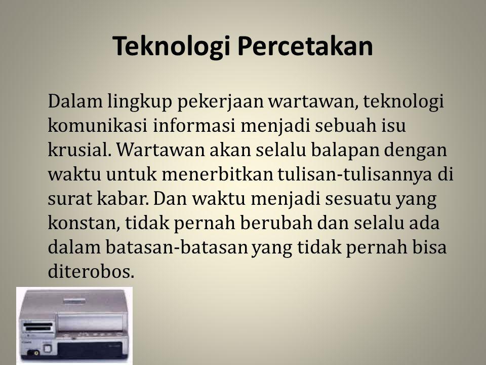 Teknologi Percetakan Dalam lingkup pekerjaan wartawan, teknologi komunikasi informasi menjadi sebuah isu krusial. Wartawan akan selalu balapan dengan