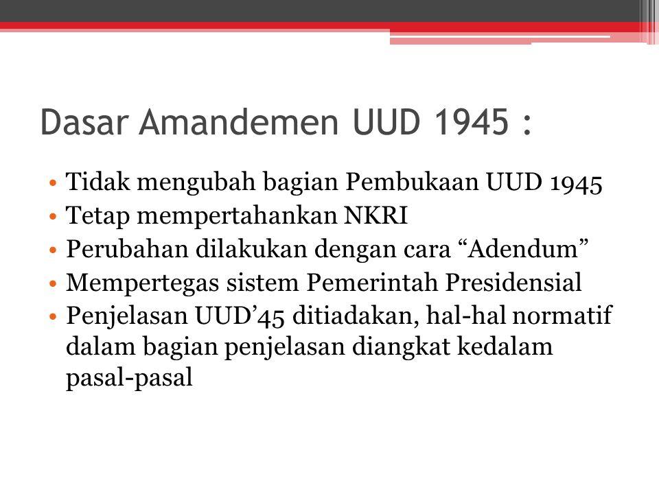 """Dasar Amandemen UUD 1945 : Tidak mengubah bagian Pembukaan UUD 1945 Tetap mempertahankan NKRI Perubahan dilakukan dengan cara """"Adendum"""" Mempertegas si"""