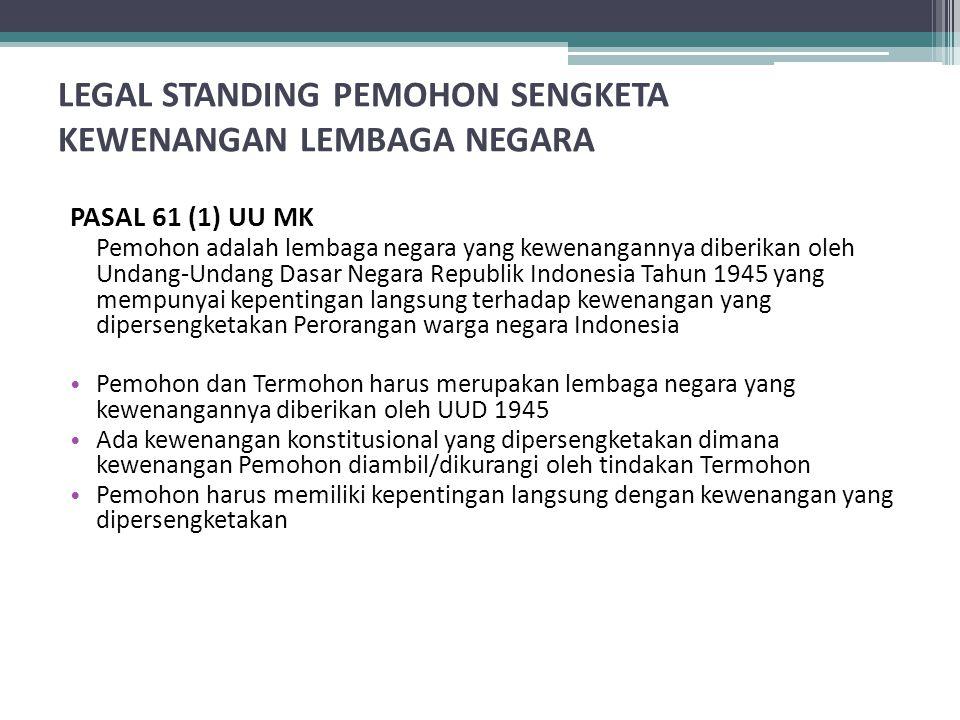 LEGAL STANDING PEMOHON SENGKETA KEWENANGAN LEMBAGA NEGARA PASAL 61 (1) UU MK Pemohon adalah lembaga negara yang kewenangannya diberikan oleh Undang-Undang Dasar Negara Republik Indonesia Tahun 1945 yang mempunyai kepentingan langsung terhadap kewenangan yang dipersengketakan Perorangan warga negara Indonesia Pemohon dan Termohon harus merupakan lembaga negara yang kewenangannya diberikan oleh UUD 1945 Ada kewenangan konstitusional yang dipersengketakan dimana kewenangan Pemohon diambil/dikurangi oleh tindakan Termohon Pemohon harus memiliki kepentingan langsung dengan kewenangan yang dipersengketakan