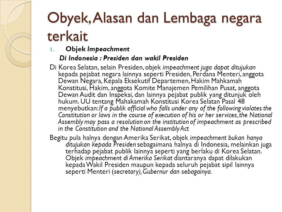Obyek, Alasan dan Lembaga negara terkait 1. Objek Impeachment Di Indonesia : Presiden dan wakil Presiden Di Korea Selatan, selain Presiden, objek impe