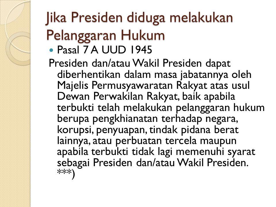 Jika Presiden diduga melakukan Pelanggaran Hukum Pasal 7 A UUD 1945 Presiden dan/atau Wakil Presiden dapat diberhentikan dalam masa jabatannya oleh Ma