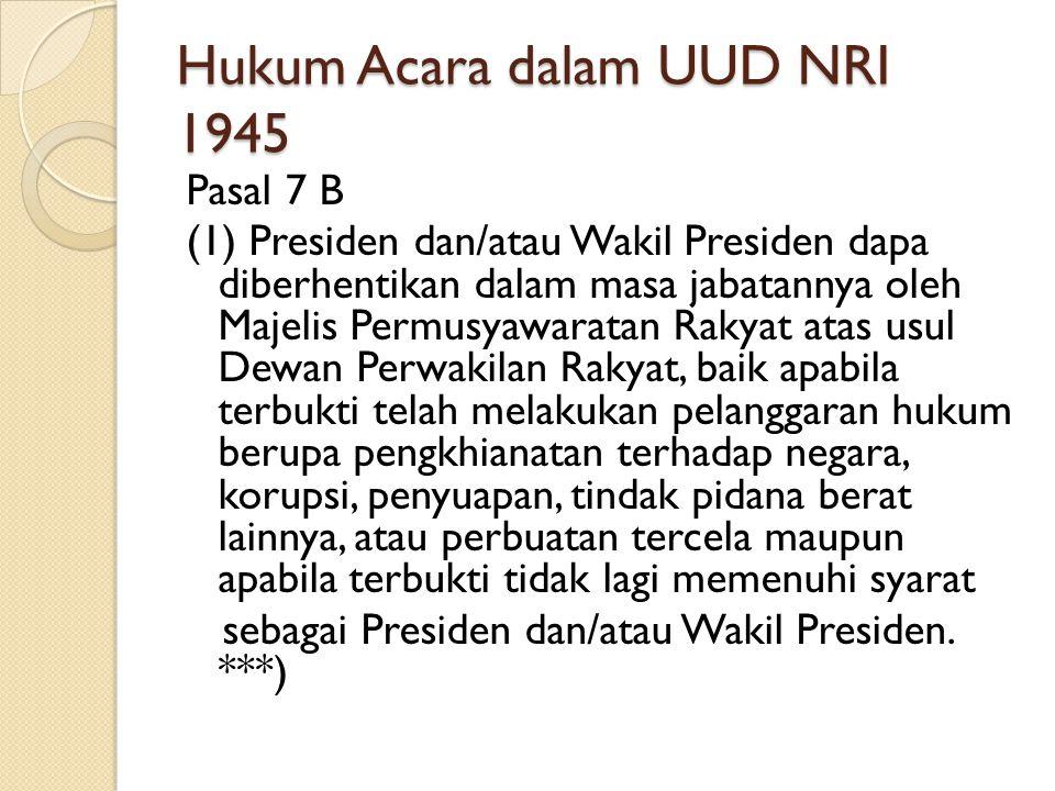 Hukum Acara dalam UUD NRI 1945 Pasal 7 B (1) Presiden dan/atau Wakil Presiden dapa diberhentikan dalam masa jabatannya oleh Majelis Permusyawaratan Ra