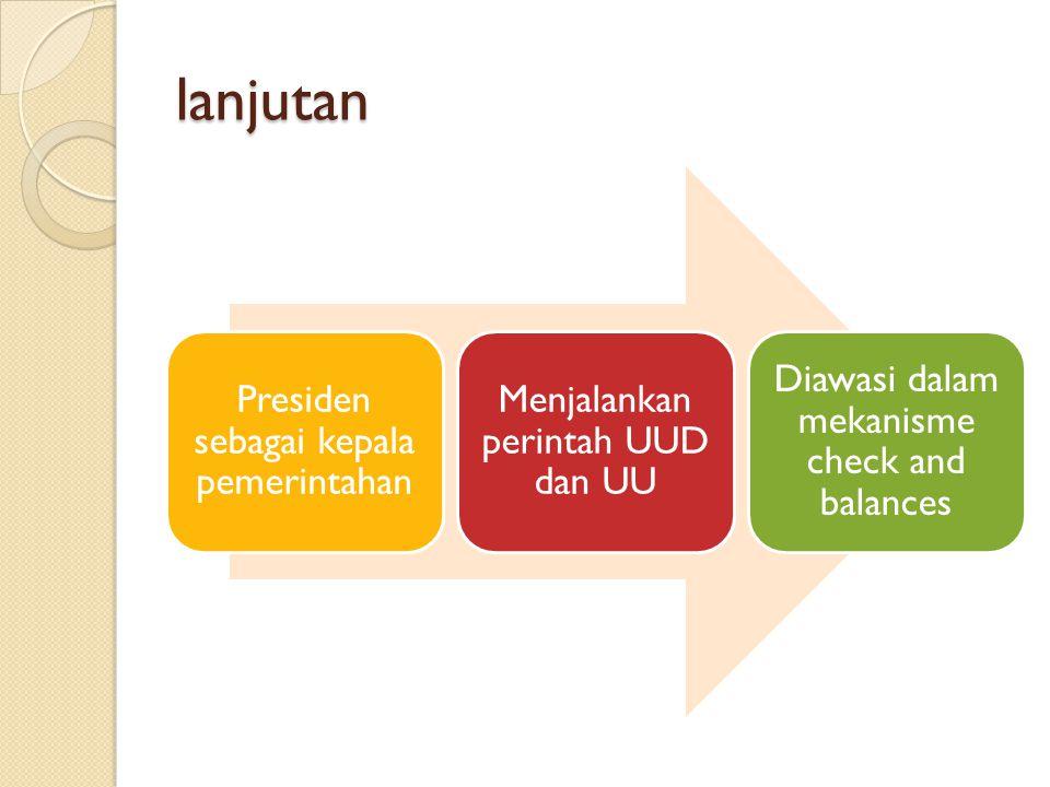 lanjutan Presiden sebagai kepala pemerintahan Menjalankan perintah UUD dan UU Diawasi dalam mekanisme check and balances