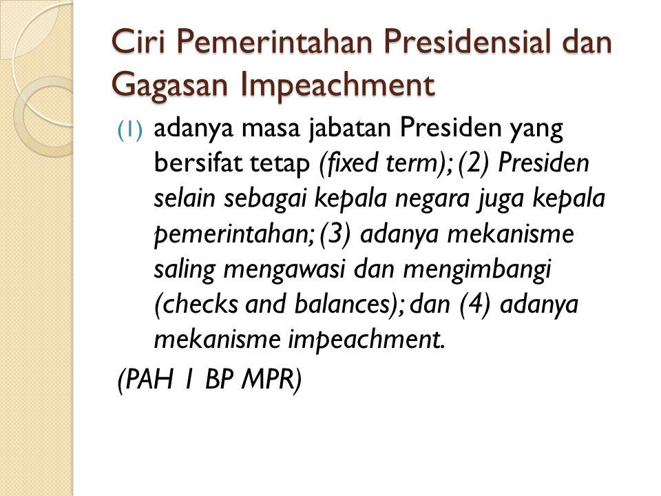 Ciri Pemerintahan Presidensial dan Gagasan Impeachment (1) adanya masa jabatan Presiden yang bersifat tetap (fixed term); (2) Presiden selain sebagai