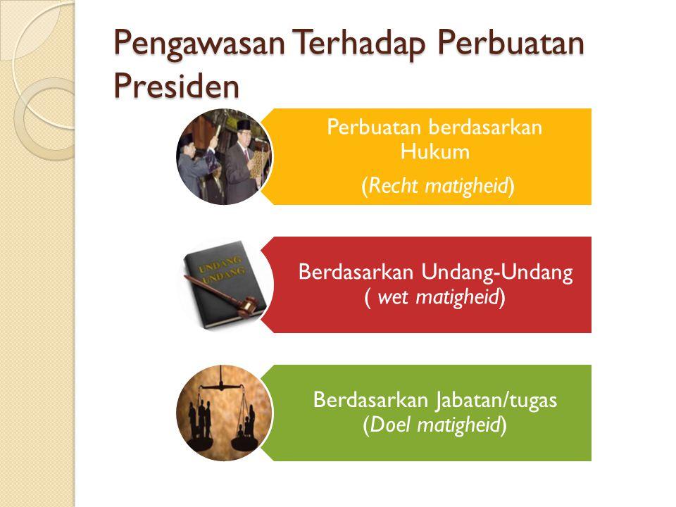 Pengawasan Terhadap Perbuatan Presiden Perbuatan berdasarkan Hukum (Recht matigheid) Berdasarkan Undang-Undang ( wet matigheid) Berdasarkan Jabatan/tu