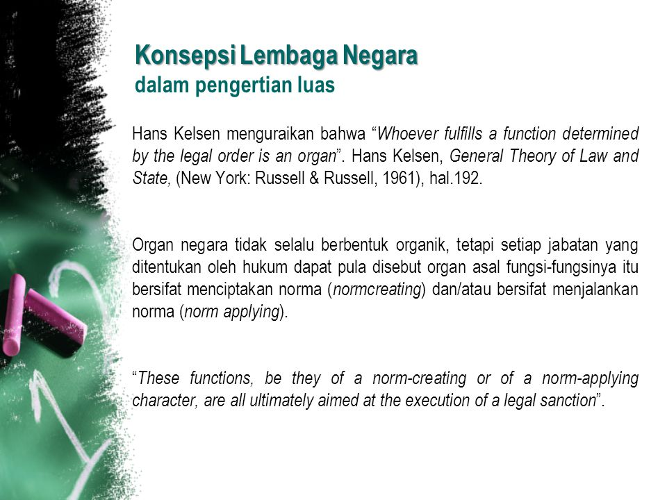 "Konsepsi Lembaga Negara Konsepsi Lembaga Negara dalam pengertian luas Hans Kelsen menguraikan bahwa "" Whoever fulfills a function determined by the le"
