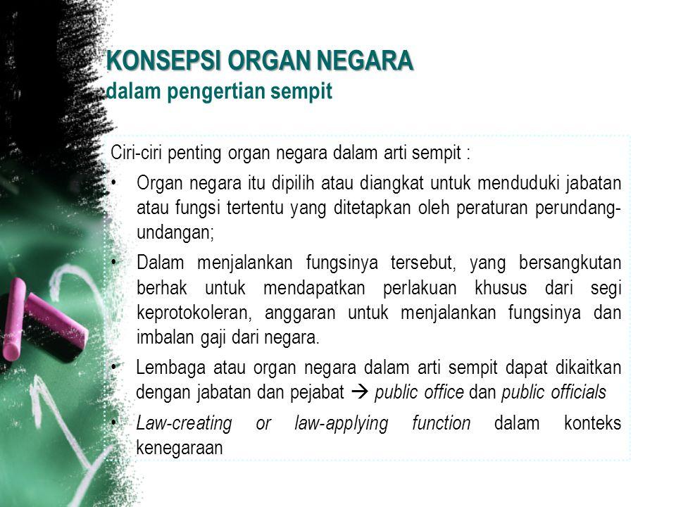 KONSEPSI ORGAN NEGARA KONSEPSI ORGAN NEGARA dalam pengertian sempit Ciri-ciri penting organ negara dalam arti sempit : Organ negara itu dipilih atau d