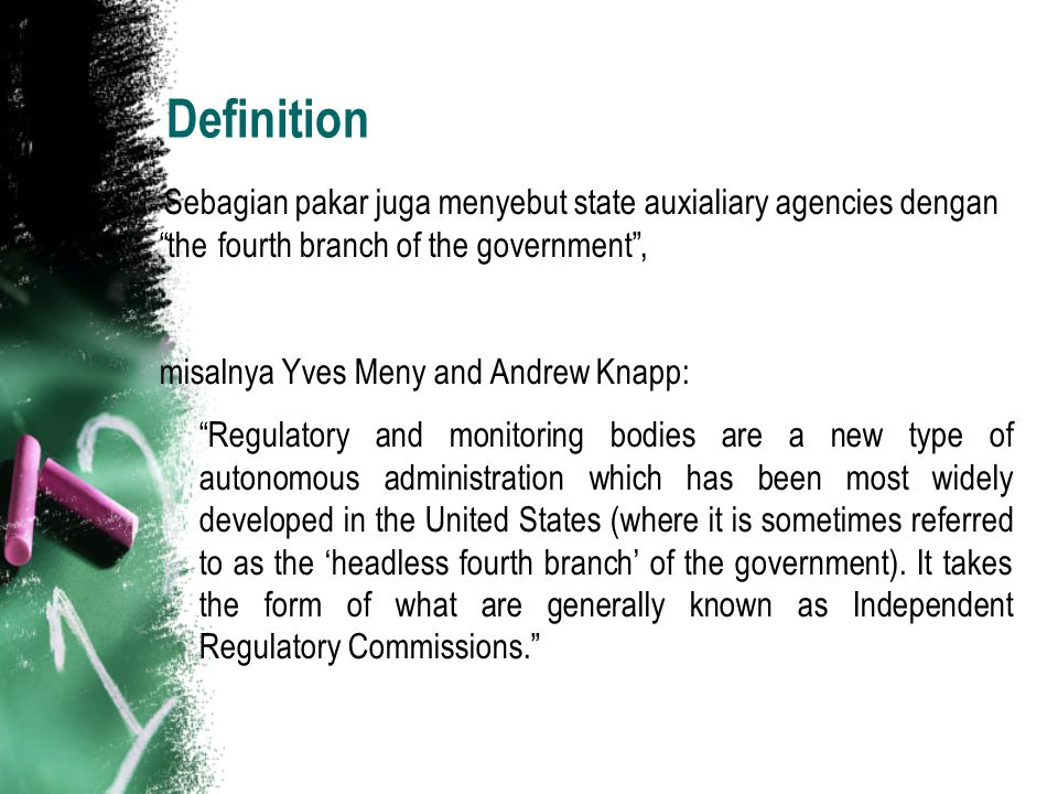 Definition Sebagian pakar juga menyebut state auxialiary agencies dengan the fourth branch of the government , misalnya Yves Meny and Andrew Knapp: Regulatory and monitoring bodies are a new type of autonomous administration which has been most widely developed in the United States (where it is sometimes referred to as the 'headless fourth branch' of the government).