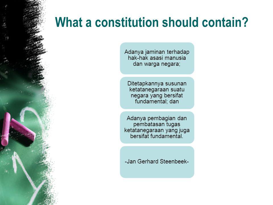 What a constitution should contain? Adanya jaminan terhadap hak-hak asasi manusia dan warga negara; Ditetapkannya susunan ketatanegaraan suatu negara