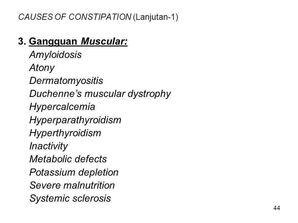 44 CAUSES OF CONSTIPATION (Lanjutan-1) 3. Gangguan Muscular: Amyloidosis Atony Dermatomyositis Duchenne's muscular dystrophy Hypercalcemia Hyperparath