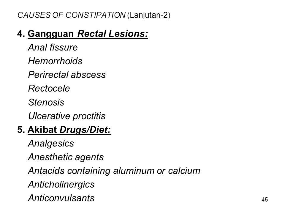 45 CAUSES OF CONSTIPATION (Lanjutan-2) 4. Gangguan Rectal Lesions: Anal fissure Hemorrhoids Perirectal abscess Rectocele Stenosis Ulcerative proctitis