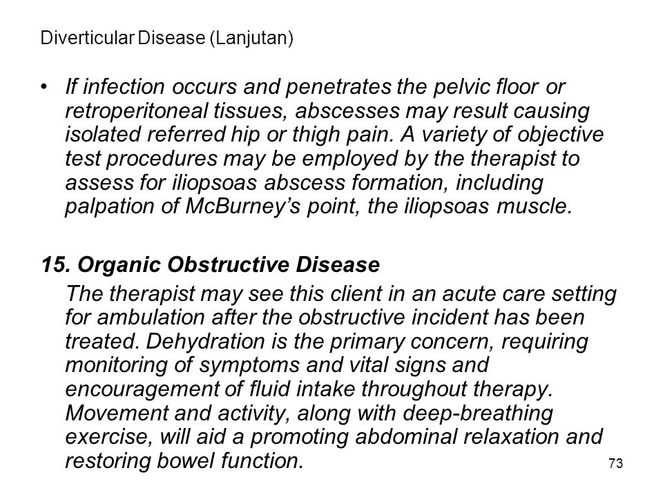73 Diverticular Disease (Lanjutan) If infection occurs and penetrates the pelvic floor or retroperitoneal tissues, abscesses may result causing isolat