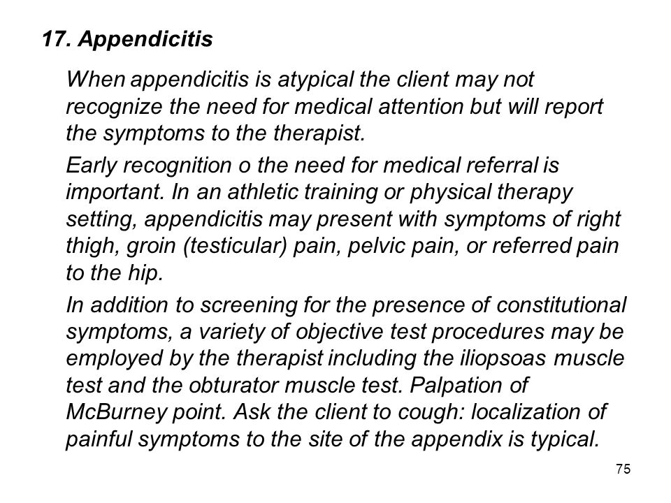 75 17. Appendicitis When appendicitis is atypical the client may not recognize the need for medical attention but will report the symptoms to the ther