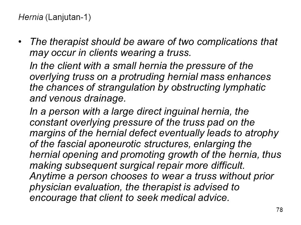 78 Hernia (Lanjutan-1) The therapist should be aware of two complications that may occur in clients wearing a truss. In the client with a small hernia
