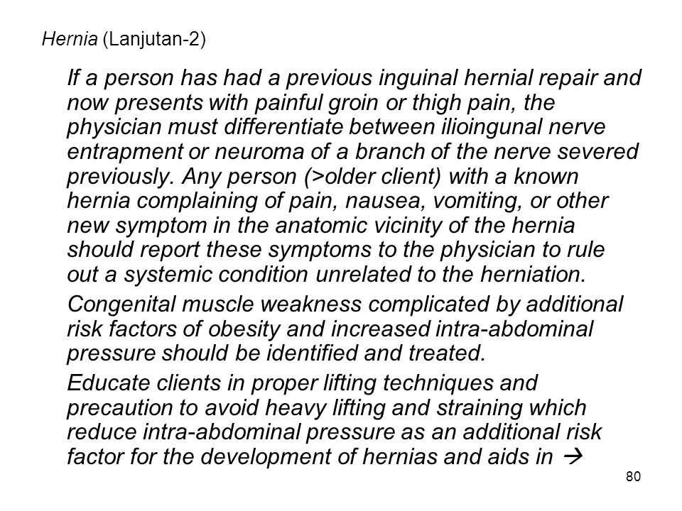 80 Hernia (Lanjutan-2) If a person has had a previous inguinal hernial repair and now presents with painful groin or thigh pain, the physician must di
