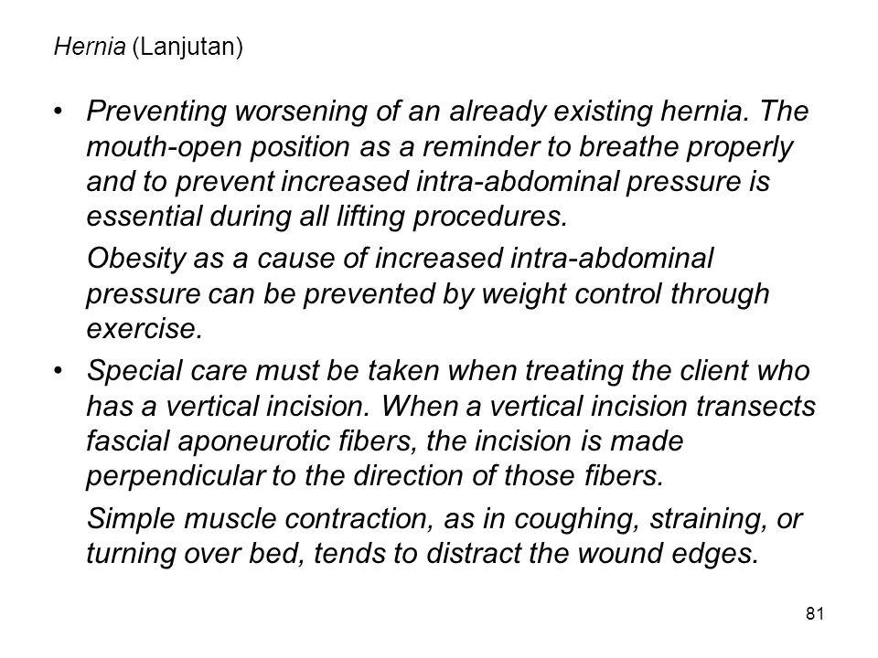 81 Hernia (Lanjutan) Preventing worsening of an already existing hernia. The mouth-open position as a reminder to breathe properly and to prevent incr