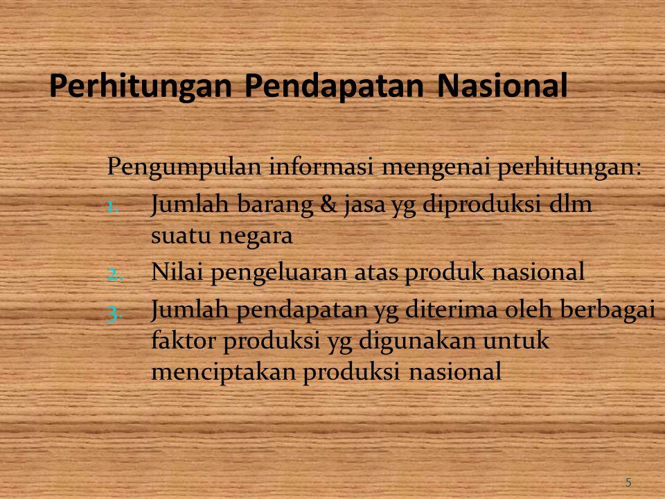 5 Perhitungan Pendapatan Nasional Pengumpulan informasi mengenai perhitungan: 1. Jumlah barang & jasa yg diproduksi dlm suatu negara 2. Nilai pengelua